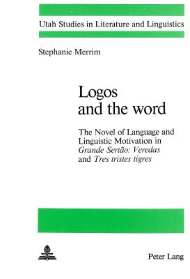 Logos and the Word: The Novel of Language and Linguistic Motivation in Grande Sertao: Veredas and Tres Tristes Tigres - Merrim, Stephanie