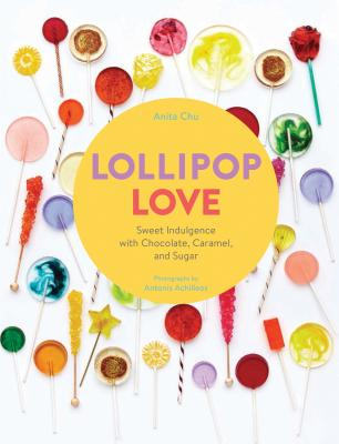 Lollipop Love: Sweet Indulgence with Chocolate, Caramel, and Sugar - Chu, Anita