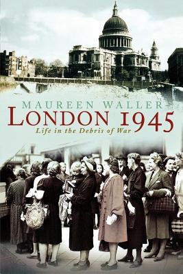 London 1945: Life in the Debris of War - Waller, Maureen
