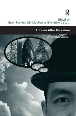 London After Recession: A Fictitious Capital?. Edited by Gavin Poynter, Iain Macrury and Andrew Calcutt - MacRury, Iain
