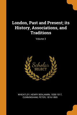 London, Past and Present; Its History, Associations, and Traditions; Volume 3 - Wheatley, Henry Benjamin, and Cunningham, Peter