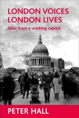 London Voices, London Lives: Tales from a Working Capital - Hall, Peter