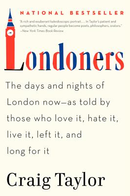 Londoners: The Days and Nights of London Now--As Told by Those Who Love It, Hate It, Live It, Left It, and Long for It - Taylor, Craig, Dr.