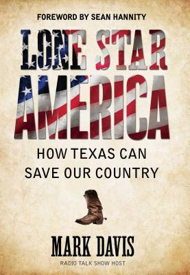 Lone Star America: How Texas Can Save Our Country - Davis, Mark, and Hannity, Sean (Foreword by)