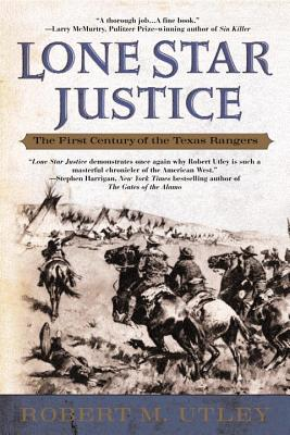 Lone Star Justice: The First Century of the Texas Rangers - Utley, Robert M