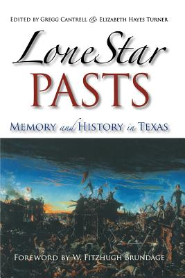 Lone Star Pasts: Memory and History in Texas - Cantrell, Gregg, Professor (Editor), and Hayes Turner, Elizabeth (Editor), and Brundage, W Fitzhugh (Foreword by)