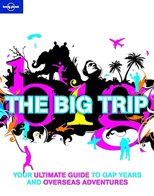 Lonely Planet the Big Trip: Your Ultimate Guide to Gap Years and Overseas Adventures - Dunford, George, and Firestone, Matthew D (Contributions by), and Ham, Anthony (Contributions by)