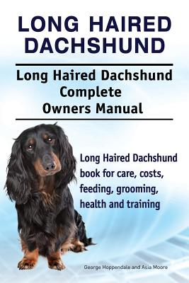 Long Haired Dachshund. Long Haired Dachshund Complete Owners Manual. Long Haired Dachshund Book for Care, Costs, Feeding, Grooming, Health and Training. - Hoppendale, George, and Moore, Asia
