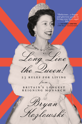 Long Live the Queen: 23 Rules for Living from Britain's Longest-Reigning Monarch - Kozlowski, Bryan
