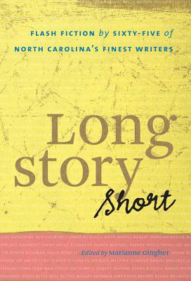Long Story Short: Flash Fiction by Sixty-Five of North Carolinaas Finest Writers - Gingher, Marianne (Editor)