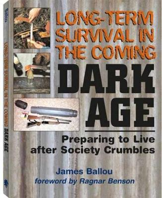 Long-Term Survival in the Coming Dark Age: Preparing to Live After Society Crumbles - Ballou, James, and Benson, Ragnar (Foreword by)