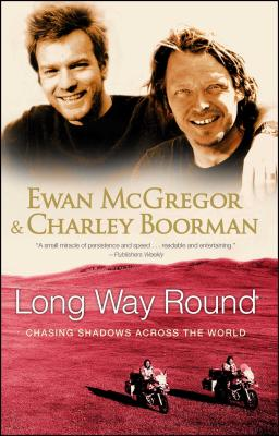Long Way Round: Chasing Shadows Across the World - McGregor, Ewan, and Boorman, Charley