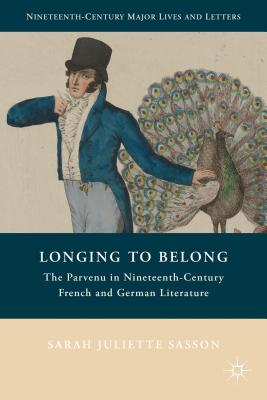Longing to Belong: The Parvenu in Nineteenth-Century French and German Literature - Sasson, Sarah Juliette
