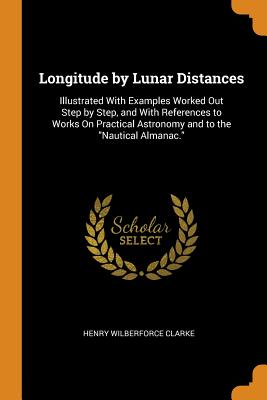 Longitude by Lunar Distances: Illustrated with Examples Worked Out Step by Step, and with References to Works on Practical Astronomy and to the Nautical Almanac. - Clarke, Henry Wilberforce