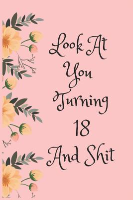 Look at You Turning 18 and Shit: Blank Lined Journal for 18th Birthday Gag Gift, Funny Gift for Teen Boys & Girls, Friends and Family (6 X 9) - Journal, Everyday
