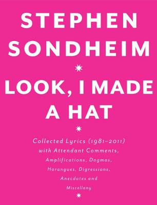 Look, I Made a Hat: Collected Lyrics (1981-2011) with Attendant Comments, Amplifications, Dogmas, Harangues, Digressions, Anecdotes and Miscellany - Sondheim, Stephen