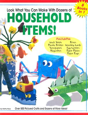 Look What You Can Make with Dozens of Household Items: Over 500 Pictured Crafts and Dozens of More Ideas! - Ross, Kathy