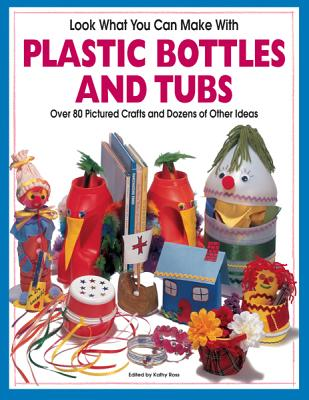 Look What You Can Make with Plastic Bottles and Tubs: More Than 80 Pictured Crafts and Dozens of Other Ideas - Ross, Kathy (Editor), and Schneider, Hank (Photographer)
