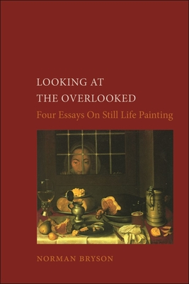 Looking at the Overlooked: Four Essays on Still Life Painting - Bryson, Norman