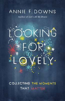 Looking for Lovely: Collecting the Moments That Matter - Downs, Annie F