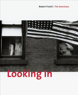 Looking in: Robert Frank's the Americans - Greenough, Sarah (Editor), and Frank, Robert (Photographer), and Alexander, Stuart