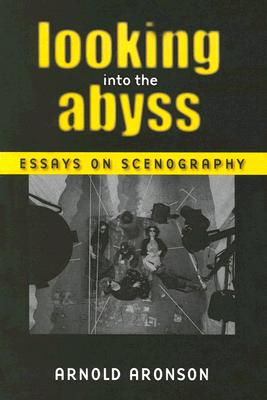 Looking Into the Abyss: Essays on Scenography - Aronson, Arnold