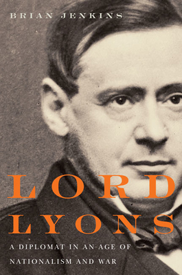 Lord Lyons: A Diplomat in an Age of Nationalism and War - Jenkins, Brian, Dr.