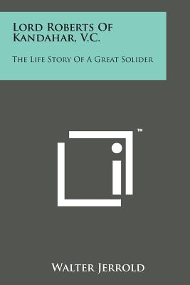Lord Roberts of Kandahar, V.C.: The Life Story of a Great Solider - Jerrold, Walter