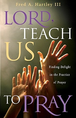 Lord, Teach Us to Pray: Finding Delight in the Practice of Prayer - Hartley, Fred A, III, and Willis, Avery T, and Willis, Matt