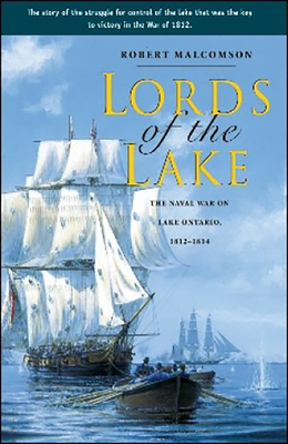Lords of the Lake: The Naval War on Lake Ontario, 1812-1814 - Malcomson, Robert, and Graves, Donald E (Foreword by)