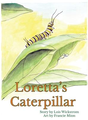 Loretta's Caterpillar (hardcover) - Wickstrom, Lois, and Mion, Francie