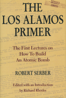 Los Alamos Primer: First Lectures How to Build Atomic Bomb - Serber, Robert, Professor, and Rhodes, Richard, Professor (Introduction by)