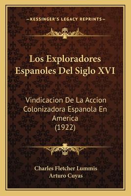 Los Exploradores Espanoles del Siglo XVI: Vindicacion de La Accion Colonizadora Espanola En America (1922) - Cuyas, Arturo, and Lummis, Charles Fletcher (Translated by)