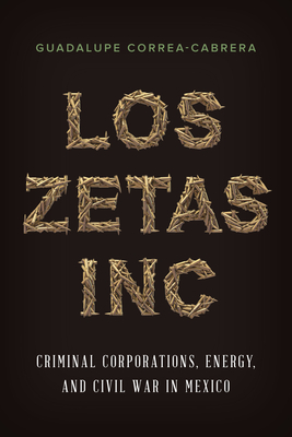 Los Zetas Inc.: Criminal Corporations, Energy, and Civil War in Mexico - Correa-Cabrera, Guadalupe