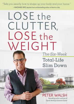 Lose the Clutter, Lose the Weight: The Six-Week Total-Life Slim Down - Walsh, Peter