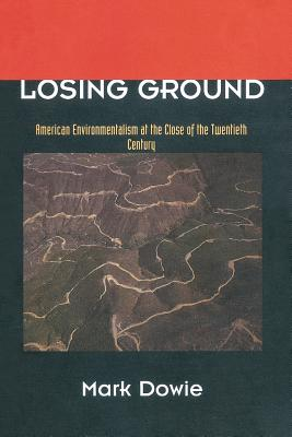 Losing Ground: American Environmentalism at the Close of the Twentieth Century - Dowie, Mark