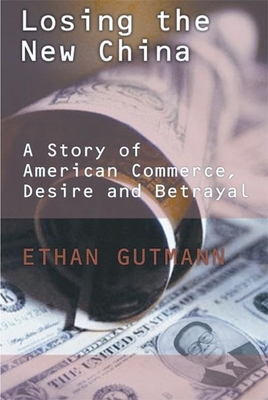 Losing the New China: A Story of American Commerce, Desire and Betrayal - Gutmann, Ethan