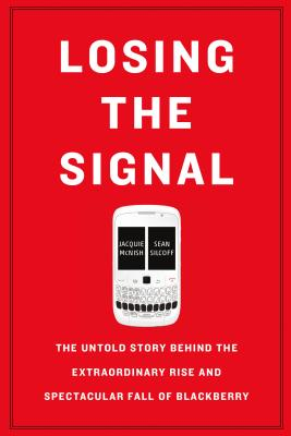 Losing the Signal: The Untold Story Behind the Extraordinary Rise and Spectacular Fall of Blackberry - McNish, Jacquie, and Silcoff, Sean