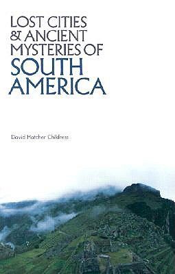 Lost Cities and Ancient Mysteries of South America - Childress, David Hatcher