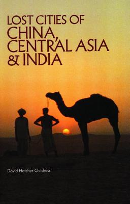 Lost Cities of China, Central Asia and India - Childress, David Hatcher