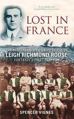 Lost in France: The Remarkable Life and Death of Leigh Richmond Roose, Football's First Play Boy - Vignes, Spencer