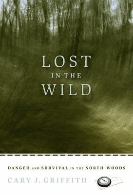 Lost in the Wild: Danger and Survival in the North Woods - Griffith, Cary J