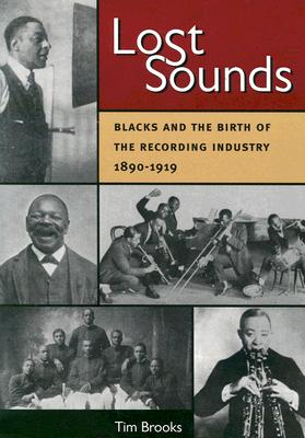 Lost Sounds: Blacks and the Birth of the Recording Industry, 1890-1919 - Brooks, Tim, Professor