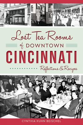 Lost Tea Rooms of Downtown Cincinnati: Reflections & Recipes - Beischel, Cynthia Kuhn