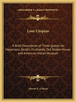 Lost Utopias: A Brief Description of Three Quests for Happiness, Alcott's Fruitlands, Old Shaker House and American Indian Museum - O'Brien, Harriet E