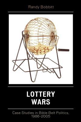Lottery Wars: Case Studies in Bible Belt Politics, 1986-2005 - Bobbitt, Randy