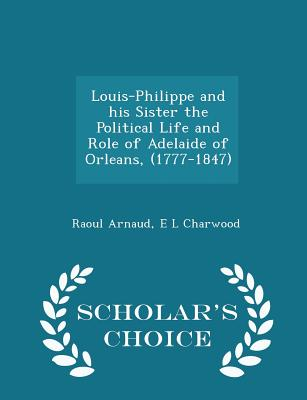Louis-Philippe and His Sister the Political Life and Role of Adelaide of Orleans, (1777-1847) - Scholar's Choice Edition - Arnaud, Raoul, and Charwood, E L