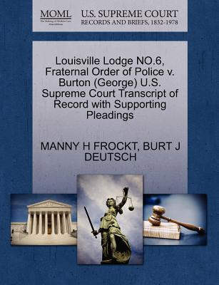 Louisville Lodge No.6, Fraternal Order of Police V. Burton (George) U.S. Supreme Court Transcript of Record with Supporting Pleadings - Frockt, Manny H, and Deutsch, Burt J