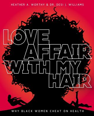 Love Affair with My Hair: Why Black Women Cheat on Health - Worthy, MS Heather a, and Williams, MS Desiree J