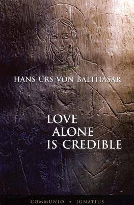 Love Alone Is Credible - Von Balthasar, Hans Urs, Cardinal, and Schindler, D C (Translated by)